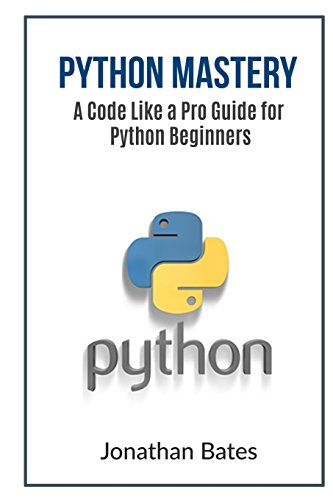 Python Mastery: A Code Like a Pro Guide for Python Beginners - Jonathan Bates