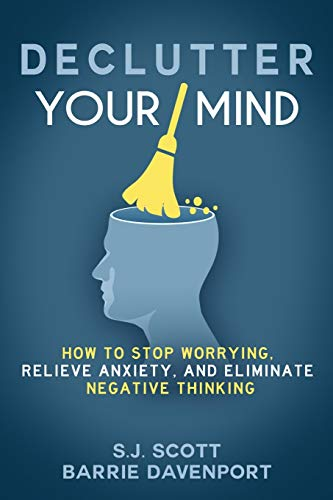 75. Declutter Your Mind: How to Stop Worrying, Relieve Anxiety, and Eliminate Negative Thinking – S.J. Scott and Barrie Davenport; S.J. Scott and Barrie Davenport