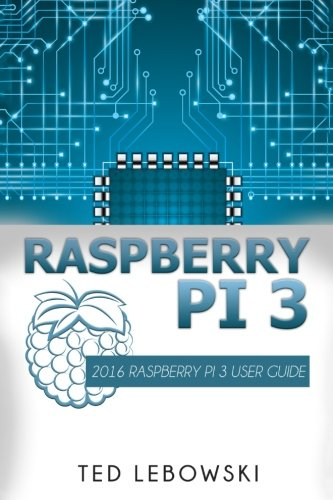 Raspberry Pi 3: 2016 Raspberry Pi 3 User Guide (Raspberry Pi, Raspberry Pi 2, Raspberry Pi Programming, Raspberry Pi Projects) (Volume 1) - Ted Lebowski