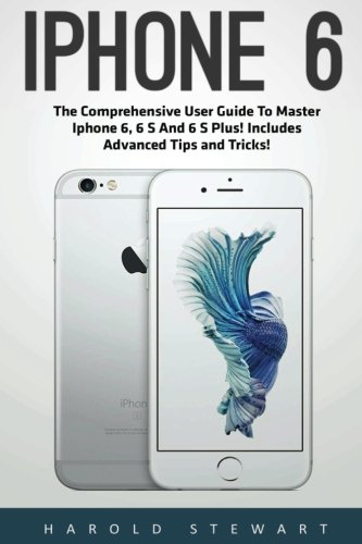iPhone 6: The Comprehensive User Guide To Master Iphone 6, 6 S And 6 S Plus! Includes Advanced Tips and Tricks! (Iphone 6, IOS 9, Apple) - Harold Stewart