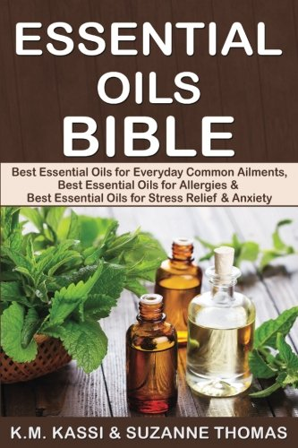 Essential Oils Bible: Best Essential Oils for Everyday Common Ailments, Best Essential Oils for Allergies & Best Essential Oils for Stress Relief and Anxiety (Volume 1) - Mr K.M. Kassi, Ms Suzanne Thomas