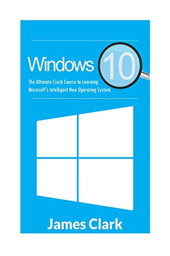 Windows 10: The Ultimate Crash Course to Learning Microsoft's Intelligent New Operating System (Windows Guide, Tips and tricks,Windows for beginners) - James Clark