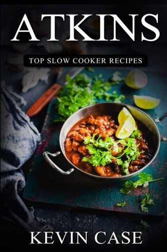 Atkins: Top Slow Cooker Recipes: The Top 170+ Approved Slow Cooker Recipes for Rapid Weight Loss with 1 FULL Month Meal Plan (The Ultimate Beginners Guide, Atkins Cook Book) - Kevin Case