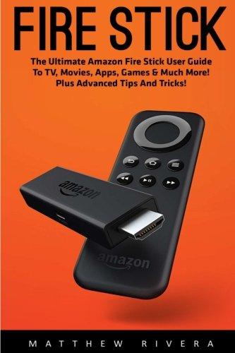 Fire Stick: The Ultimate Amazon Fire Stick User Guide To TV, Movies, Apps, Games & Much More! Plus Advanced Tips And Tricks! (Streaming Devices, Amazon Fire TV Stick User Guide, How To Use Fire Stick) - Matthew Rivera