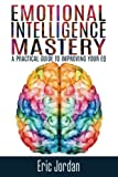 Emotional Intelligence Mastery: A Practical Guide To Improving Your EQ (EQ Mastery, Control Your Emotions, Social Skills, Business Skills, Success, Confidence)
