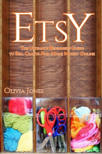 Etsy: The Ultimate Beginners Guide to Sell Crafts And Make Money Online (Etsy business strategies, Etsy tips, Etsy 101) - Olivia Jones