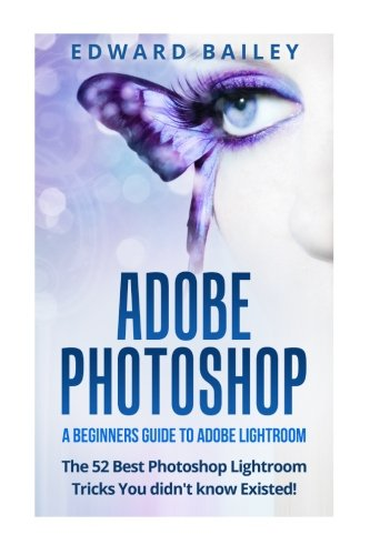 Adobe Photoshop: A Beginners Guide to Photoshop Lightroom - The 52 Photoshop Lightroom Tricks You Didn't Know Existed! (Graphic Design, Adobe Photoshop, Digital Photography, Creativity) - Edward Bailey