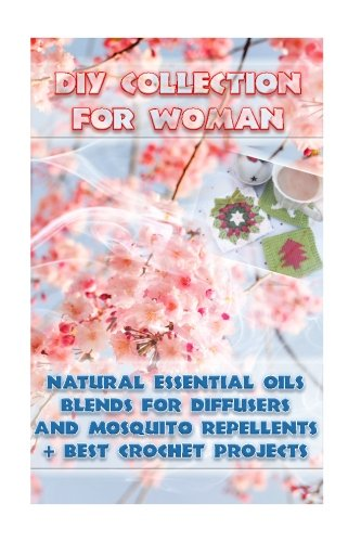 DIY Collection For Woman: Natural Essential Oils Blends For Diffusers And Mosquito Repellents + Best Crochet Projects: (Skin So Soft Insect Repellent,Crochet Projects) (Crochet,Essential oils) - Lora Brenner, Carol O'Connor