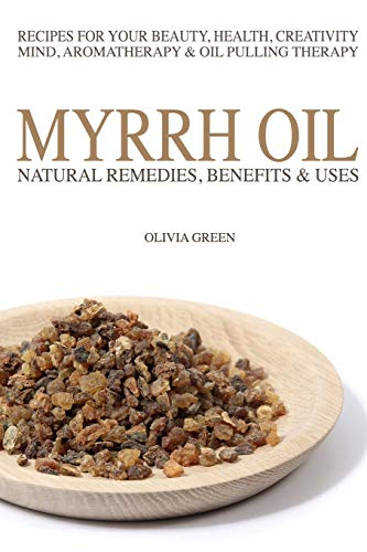 Myrrh Essential Oil: Natural Remedies, Benefits & Uses: Recipes For Your Beauty, Health, Creativity, Mind, Aromatherapy & Oil Pulling Therapy - Olivia Green