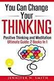 You Can Change Your Thinking: 2 Manuscripts - Changing Your Life Through Positive Thinking, Meditation For Beginners.