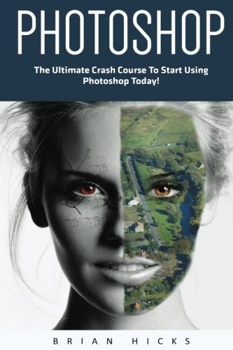 Photoshop: The Ultimate Crash Course To Start Using Photoshop Today! (Digital Photography, Adobe Photoshop, Graphic Design) - Brian Hicks