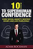 10 Days To Superhuman Confidence: Cure Social Anxiety, Destroy Doubt, and Live Fearlessly (SUPERHUMAN IMPROVEMENT) (Volume 1)