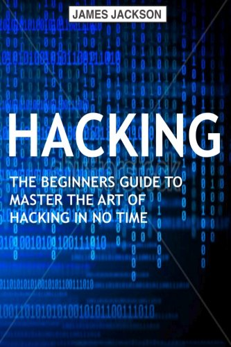 Hacking: The Beginners Guide to Master The Art of Hacking In No Time - Become a - James Jackson