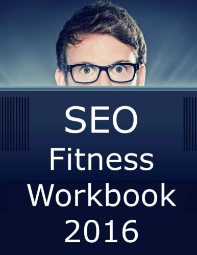 SEO Fitness Workbook: 2016 Edition: The Seven Steps to Search Engine Optimization Success on Google - Jason McDonald Ph.D.