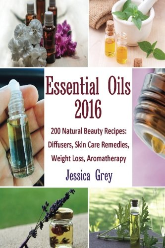 Essential Oils 2016: 200 Natural Beauty Recipes: Diffusers, Skin Care Remedies, Weight Loss, Aromatherapy: (Young Living Essential Oils Book, Natural Remedies) (Home Remedies, Aromatherapy) - Jessica Grey