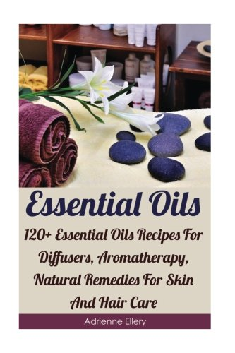 Essential Oils: 120+ Essential Oils Recipes For Diffusers, Aromatherapy, Natural Remedies For Skin And Hair Care: (Essential Oils For Weight Loss, ... Essential Oils, Essential Oils For Allergie) - Adrienne Ellery