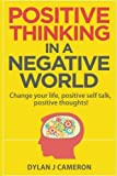 POSITIVE THINKING,In a Negative World: Change Your Life,Positive Self Talk,Positive Thoughts! (Positive Energy,Mindset,Self improvement,Affirmations.)
