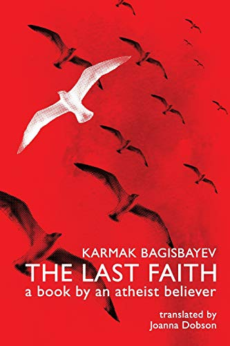 The Last Faith: A book by an atheist believer - Karmak BagisbayevJoanna Dobson, Oxana Sukhareva