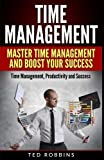 Time Management: Master Time Management and Boost Your Success: Time Management, Productivity and Success (Time Management, Manage Time, Productivity, Success, Business)