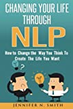 NLP: Changing Your Life Through NLP: How to Change the Way You Think To Create The Life You Want
