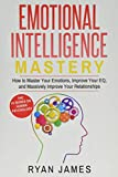 Emotional Intelligence: Mastery- How to Master Your Emotions, Improve Your EQ, and Massively Improve Your Relationships (Emotional Intelligence Series) (Volume 2)