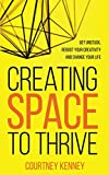 Creating Space to Thrive: Get Unstuck, Reboot Your Creativity and Change Your Life