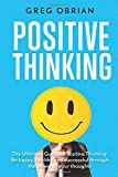 Positive Thinking - The ultimate guide to positive thinking: Be happy, healthy and successful through the power of your thoughts (happiness, self talk, affirmations, reduce stress)