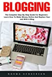 Blogging: The Complete Step-By-Step Guide For Beginners - Learn How To Make Money Online And Replace Your Job With A Blog!