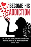 Become His Addiction: How To Get Inside His Mind, Heal Any Relationship, Be Irresistible And Get The Guy - WITHOUT SAYING ANYTHING