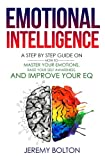 Emotional Intelligence:: A Step by Step Guide on How to Master Your Emotions, Raise Your Self Awareness, and Improve Your EQ