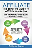 Affiliate: The Complete Guide to Affiliate Marketing (How to Make Money Online Selling Other People?s Products)
