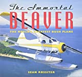 Cover Image of The Immortal Beaver: The World's Greatest Bush Plane by Sean Rossiter published by Douglas & McIntyre