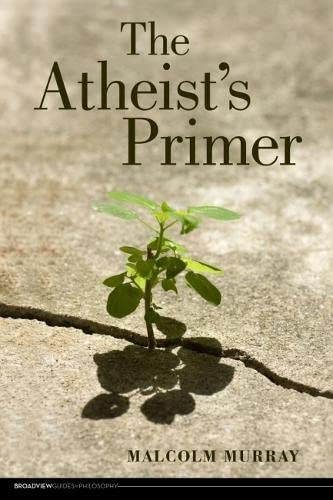 The Atheist's Primer (Broadview Guides to Philosophy). By Malcolm Murray