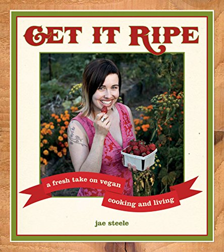 Get It Ripe: A Fresh Take on Vegan Cooking and Living, steele, jae