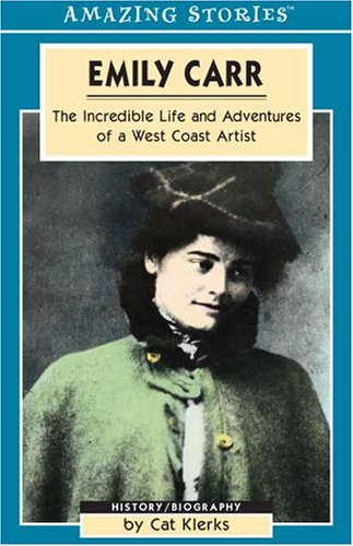 Emily Carr: The Incredible Life and Adventures of a West Coast Artist (Amazing Stories) (Amazing Stories (Altitude Publishing)), Cat Klerks