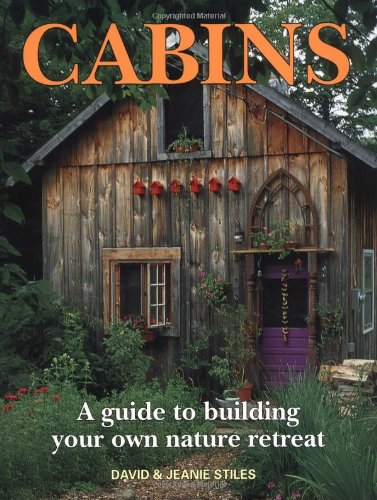 Cabins: A Guide to Building Your Own Nature Retreat - David Stiles, Jeanie StilesDavid Stiles