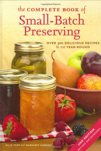 The Complete Book of Small-Batch Preserving: Over 300 Recipes to Use Year-Round, Topp, Ellie; Howard, Margaret