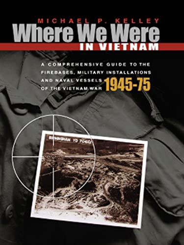 Where We Were in Vietnam: A Comprehensive Guide to the Firebases and Militar, Kelley, Michael