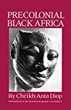 Precolonial Black Africa: A Comparative Study of the Political and Social Systems of Europe and Black Africa, from Antiquity to the Formation of Mod by Cheikh Anta Diop