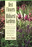 The Best Flowers for Midwest Gardens: The Plants You Need to Create Spectacular Low-Maintenance Gardens That Bloom With the Seasons-Year After Year by Laara K. Duggan