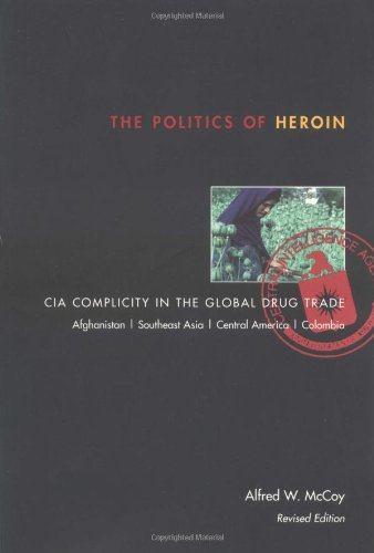 The Politics of Heroin: CIA Complicity in the Global Drug Trade, Afghanistan, Southeast Asia, Central America, Columbia