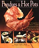Fondues and Hot Pots: From Appetizers to Desserts-A Complete Guide to Preparing Fondues, Hot Potsand Asian One-Pot Dishes, Right at the Table