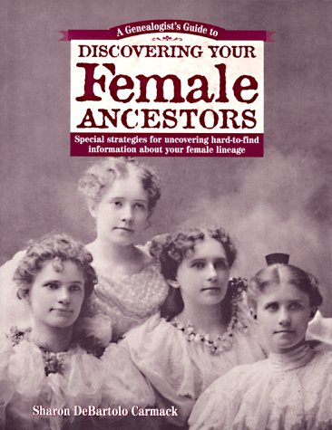 A Genealogist's Guide to Discovering Your Female Ancestors: Special Strategies for Uncovering Hard-To-Find Information About Your Female Lineage ... Guide to Discovering Your Ancestors Series), Carmack, Sharon Debartolo