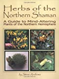 Herbs of the Northern Shaman : A Guide to Mind-Altering Plants of the Northern Hemisphere