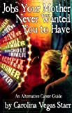 Jobs Your Mother Never Wanted You to Have: An Alternative Career Guide, Starr, Carolina Vegas