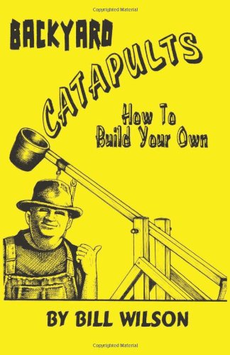 Backyard Catapults: How to Build Your Own, Wilson, Bill