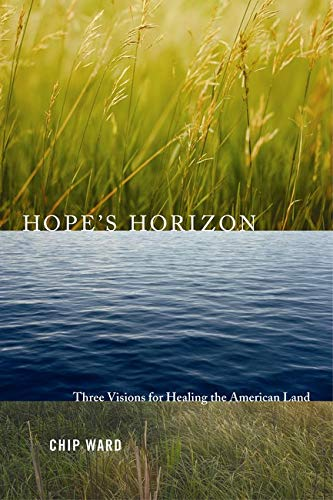 Hope's Horizon: Three Visions For Healing The American Land, Ward, Chip