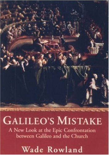 Galileo's Mistake: A New Look at the Epic Confrontation Between Galileo and the Church, Rowland, Wade