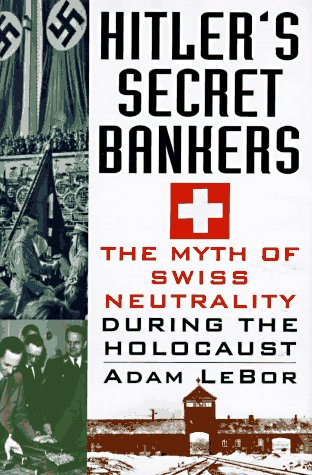 Hitler's Secret Bankers: The Myth of Swiss Neutrality During the Holocaust, Lebor, Adam