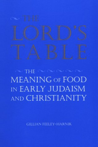 The Lord's Table: The Meaning of Food in Early Judaism and Christianity, Gillian Feeley-Harnik